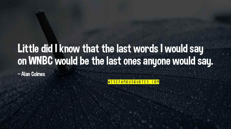 Your Last Words Quotes By Alan Colmes: Little did I know that the last words