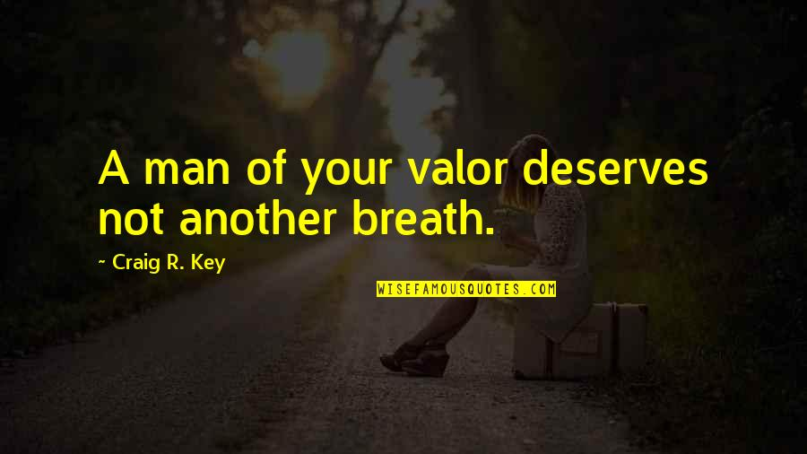 Your Last Words Quotes By Craig R. Key: A man of your valor deserves not another