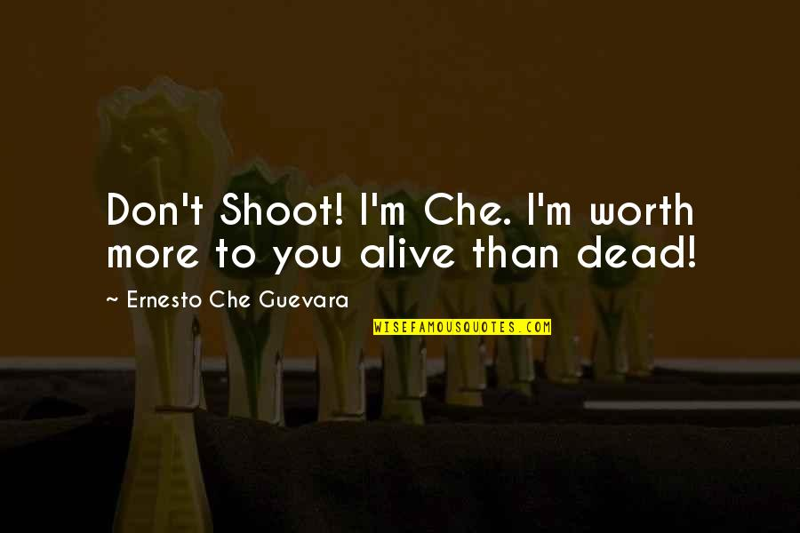 Your Last Words Quotes By Ernesto Che Guevara: Don't Shoot! I'm Che. I'm worth more to