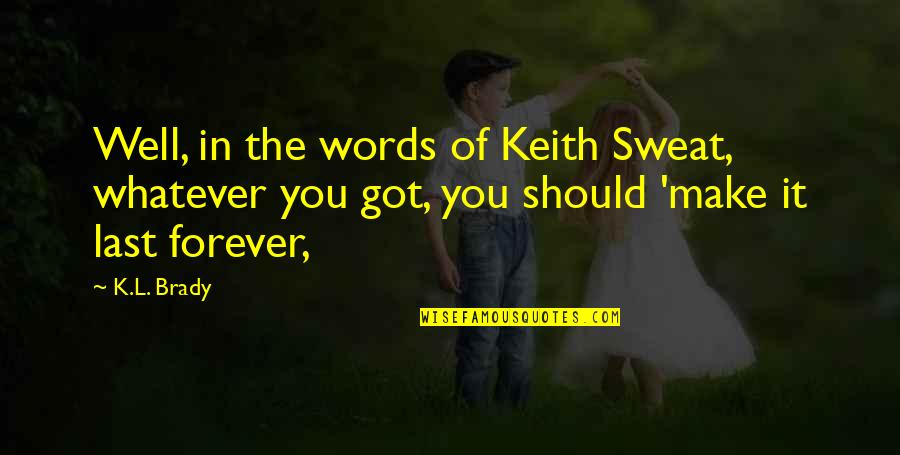 Your Last Words Quotes By K.L. Brady: Well, in the words of Keith Sweat, whatever
