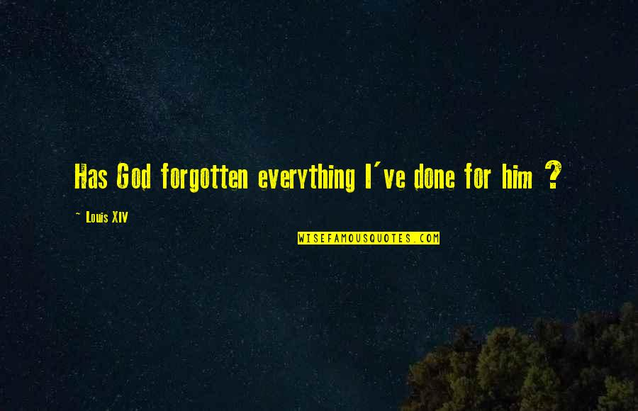 Your Last Words Quotes By Louis XIV: Has God forgotten everything I've done for him