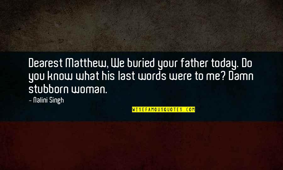 Your Last Words Quotes By Nalini Singh: Dearest Matthew, We buried your father today. Do