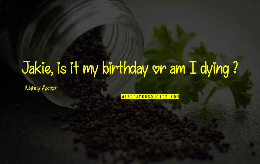 Your Last Words Quotes By Nancy Astor: Jakie, is it my birthday or am I