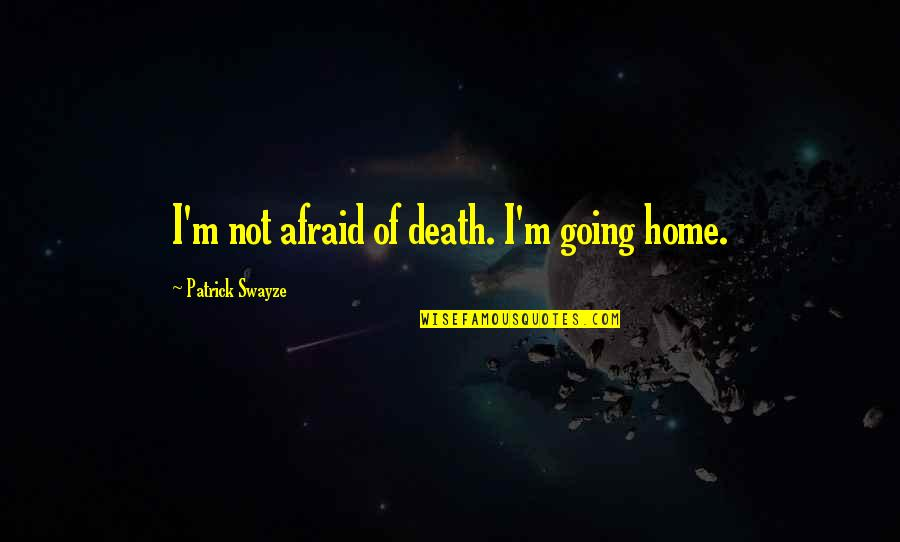 Your Last Words Quotes By Patrick Swayze: I'm not afraid of death. I'm going home.
