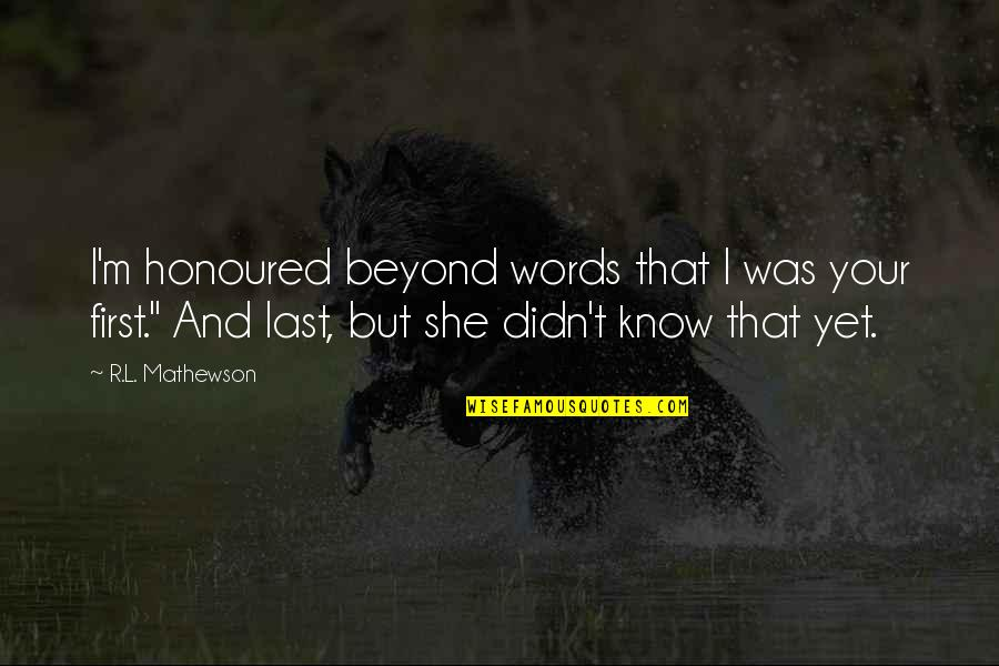 Your Last Words Quotes By R.L. Mathewson: I'm honoured beyond words that I was your