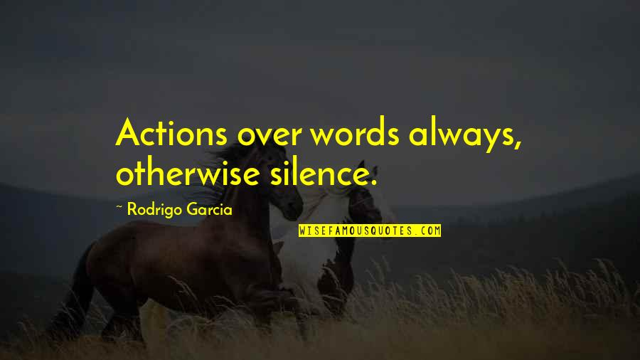 Your Last Words Quotes By Rodrigo Garcia: Actions over words always, otherwise silence.