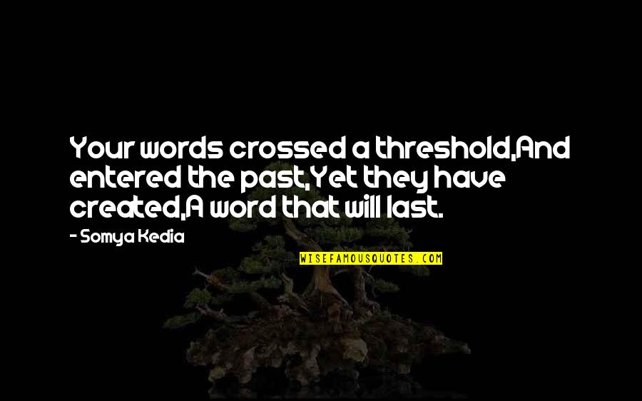 Your Last Words Quotes By Somya Kedia: Your words crossed a threshold,And entered the past,Yet