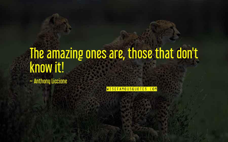 Your Life Being Amazing Quotes By Anthony Liccione: The amazing ones are, those that don't know