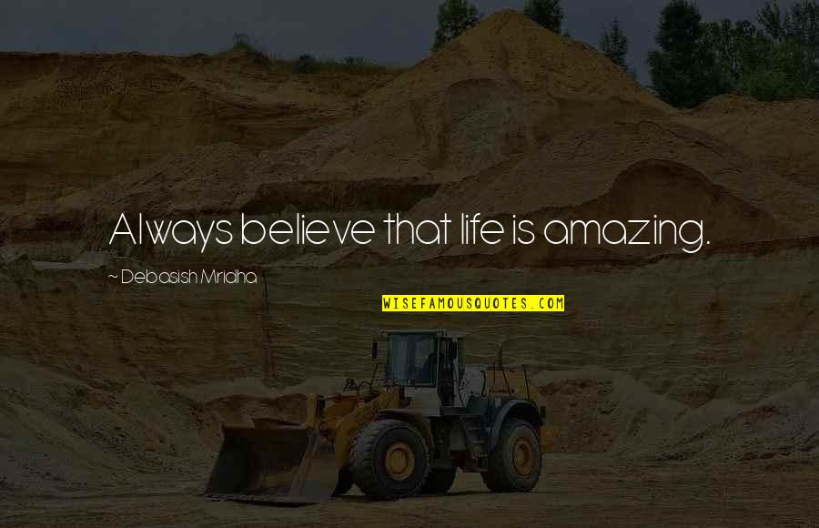 Your Life Being Amazing Quotes By Debasish Mridha: Always believe that life is amazing.