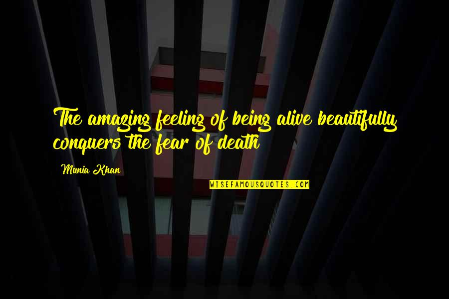Your Life Being Amazing Quotes By Munia Khan: The amazing feeling of being alive beautifully conquers