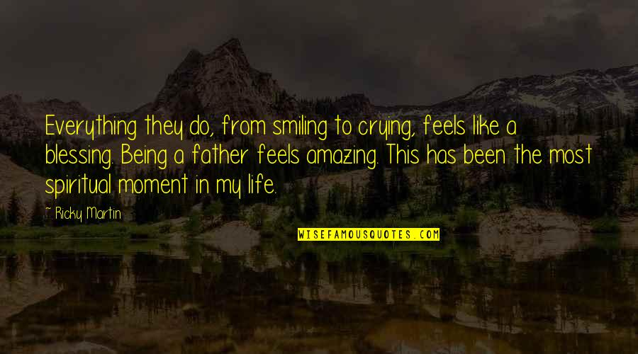 Your Life Being Amazing Quotes By Ricky Martin: Everything they do, from smiling to crying, feels
