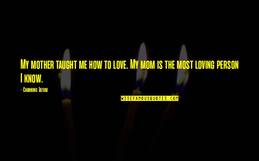 Your Love For Your Mom Quotes By Channing Tatum: My mother taught me how to love. My