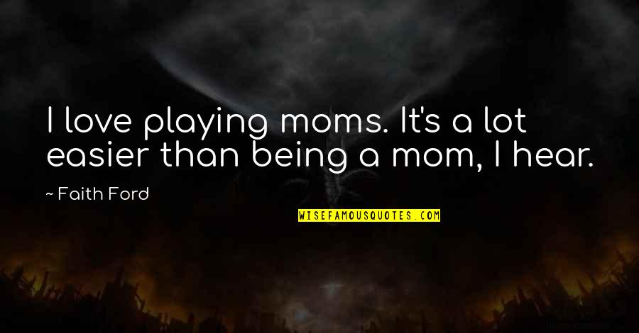 Your Love For Your Mom Quotes By Faith Ford: I love playing moms. It's a lot easier
