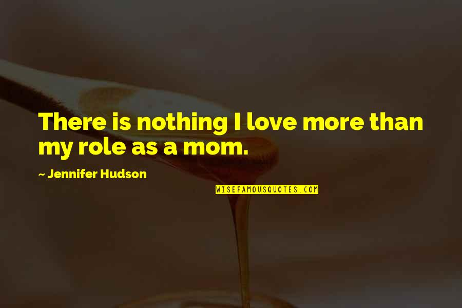 Your Love For Your Mom Quotes By Jennifer Hudson: There is nothing I love more than my