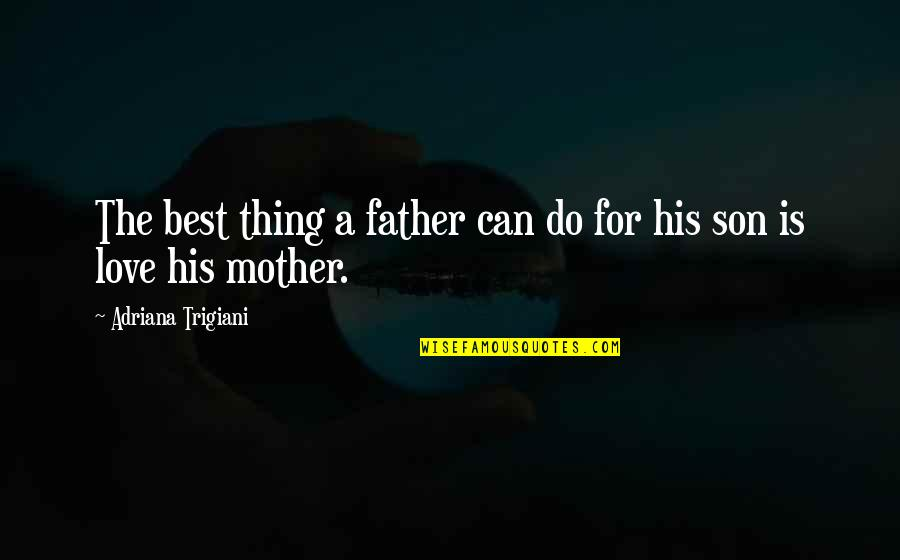 Your Love For Your Son Quotes By Adriana Trigiani: The best thing a father can do for