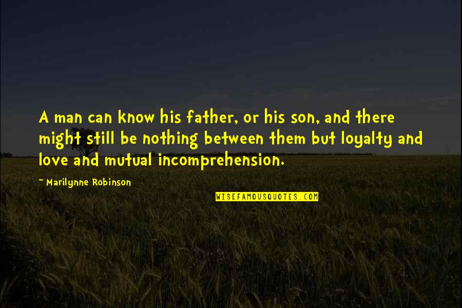 Your Love For Your Son Quotes By Marilynne Robinson: A man can know his father, or his
