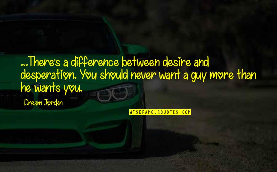 Your Love Is My Desire Quotes By Dream Jordan: ...There's a difference between desire and desperation. You