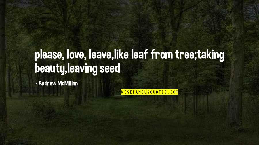 Your Love Leaving Quotes By Andrew McMillan: please, love, leave,like leaf from tree;taking beauty,leaving seed
