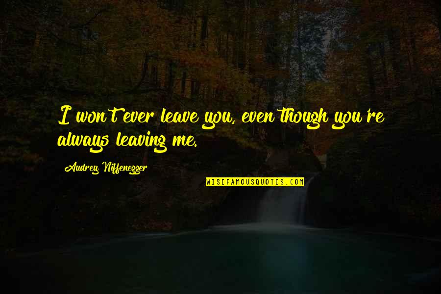 Your Love Leaving Quotes By Audrey Niffenegger: I won't ever leave you, even though you're
