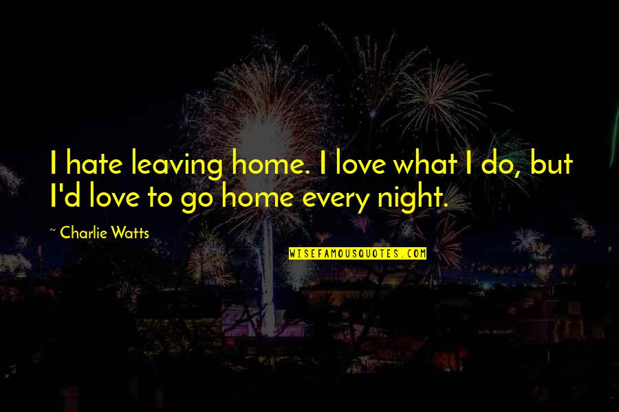 Your Love Leaving Quotes By Charlie Watts: I hate leaving home. I love what I