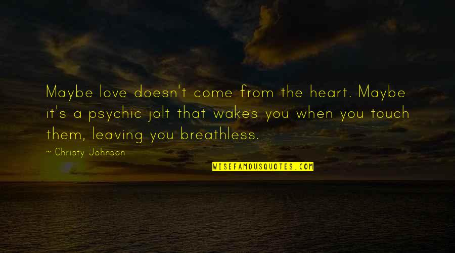 Your Love Leaving Quotes By Christy Johnson: Maybe love doesn't come from the heart. Maybe