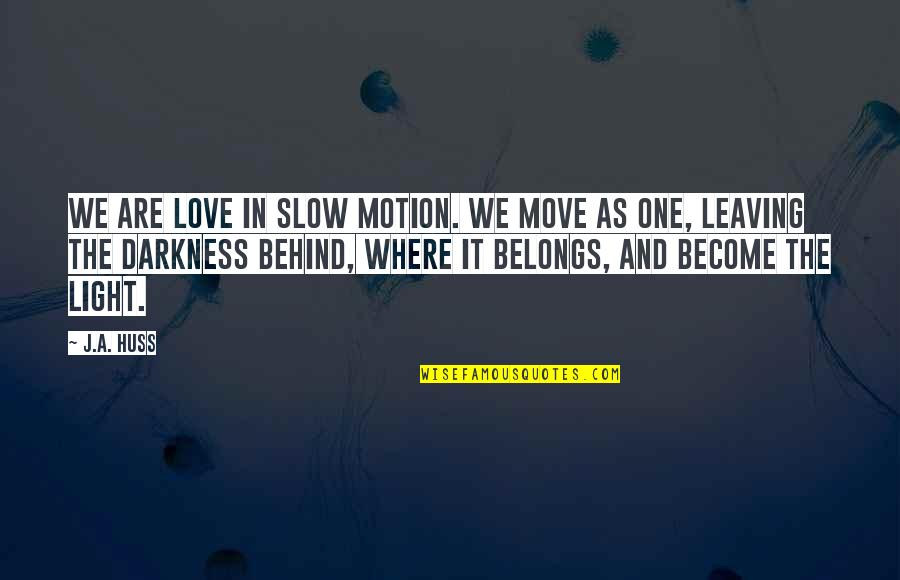 Your Love Leaving Quotes By J.A. Huss: We are love in slow motion. We move