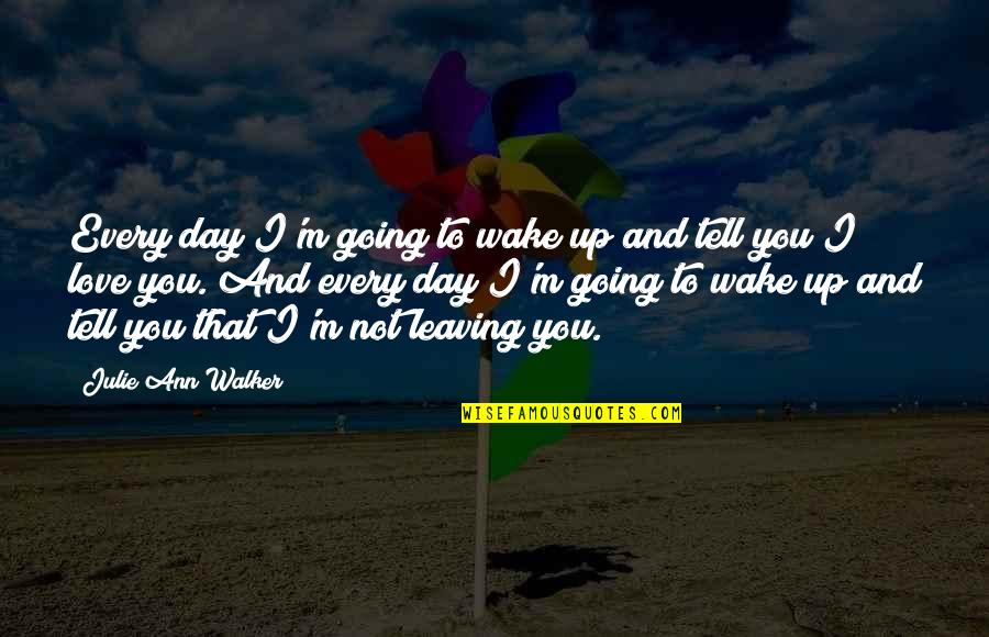 Your Love Leaving Quotes By Julie Ann Walker: Every day I'm going to wake up and