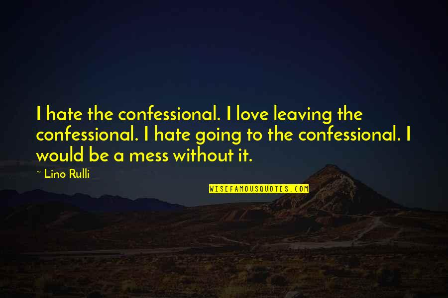 Your Love Leaving Quotes By Lino Rulli: I hate the confessional. I love leaving the