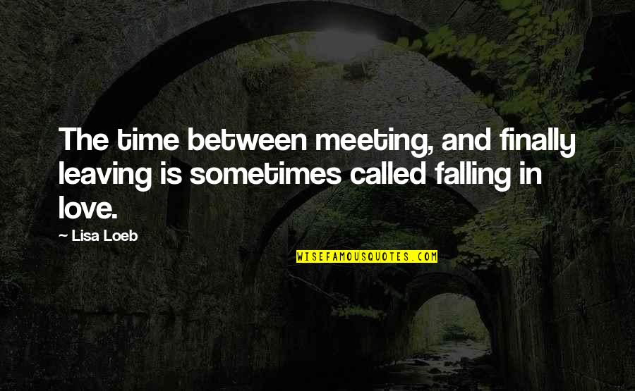Your Love Leaving Quotes By Lisa Loeb: The time between meeting, and finally leaving is