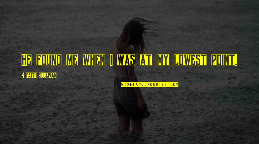 Your Lowest Point Quotes By Faith Sullivan: He found me when I was at my