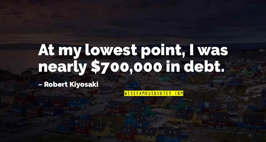Your Lowest Point Quotes By Robert Kiyosaki: At my lowest point, I was nearly $700,000