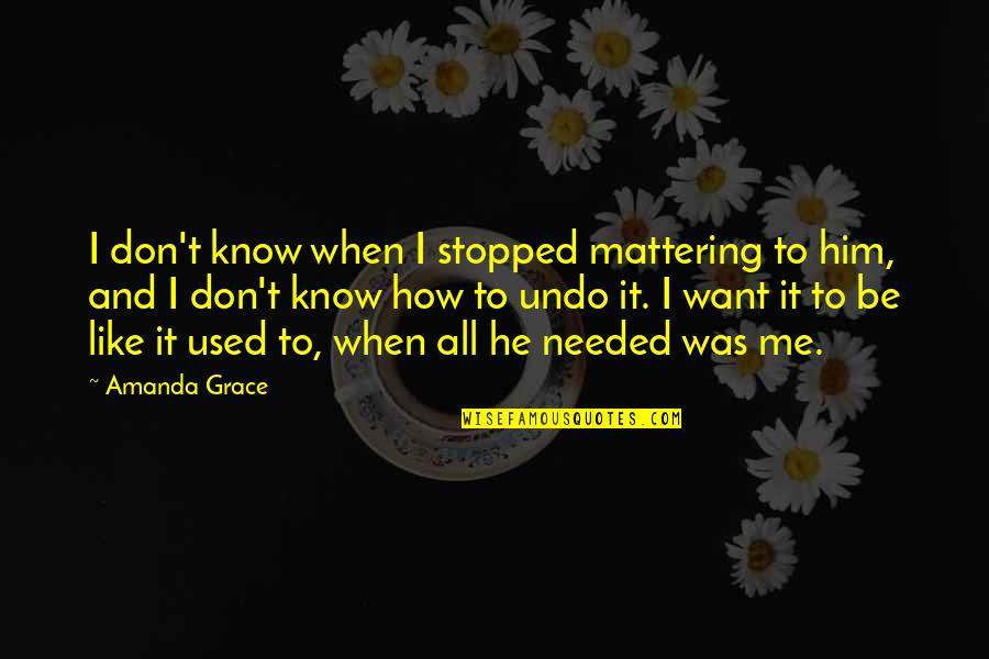 Your Mattering Quotes By Amanda Grace: I don't know when I stopped mattering to