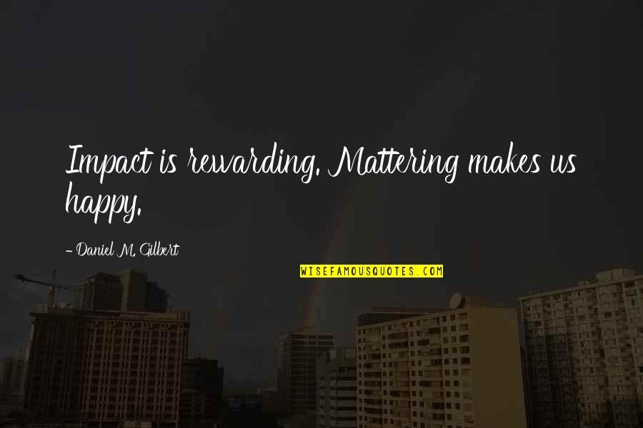 Your Mattering Quotes By Daniel M. Gilbert: Impact is rewarding. Mattering makes us happy.