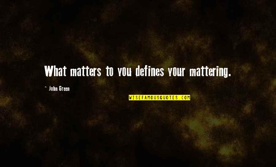 Your Mattering Quotes By John Green: What matters to you defines your mattering.
