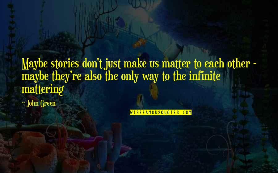 Your Mattering Quotes By John Green: Maybe stories don't just make us matter to