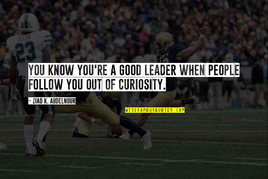 Your Mattering Quotes By Ziad K. Abdelnour: You know you're a good leader when people