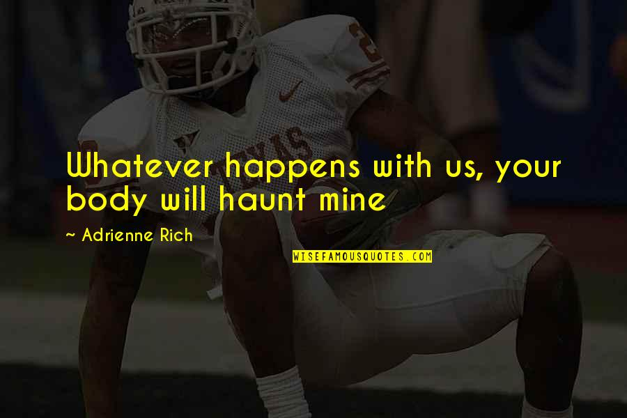 Your Mines Quotes By Adrienne Rich: Whatever happens with us, your body will haunt