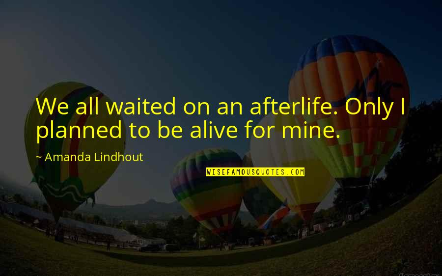 Your Mines Quotes By Amanda Lindhout: We all waited on an afterlife. Only I
