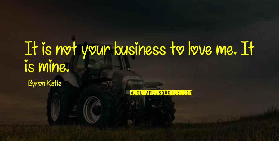Your Mines Quotes By Byron Katie: It is not your business to love me.