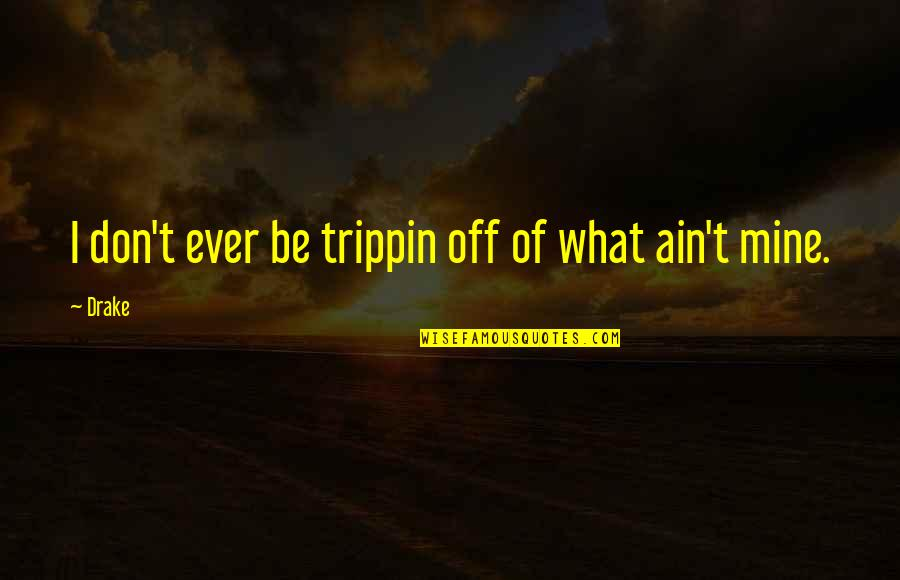 Your Mines Quotes By Drake: I don't ever be trippin off of what
