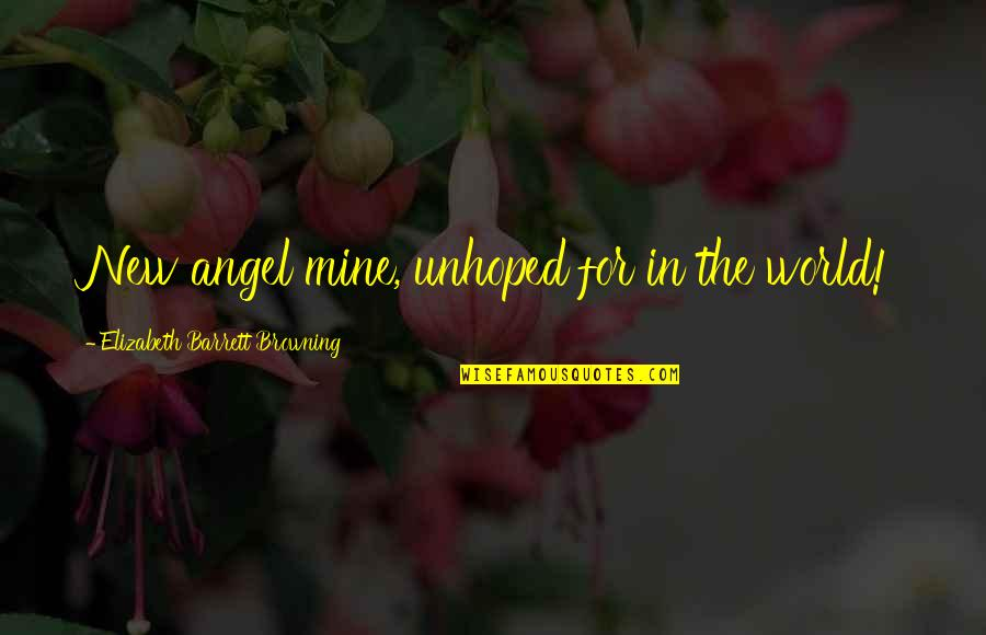 Your Mines Quotes By Elizabeth Barrett Browning: New angel mine, unhoped for in the world!
