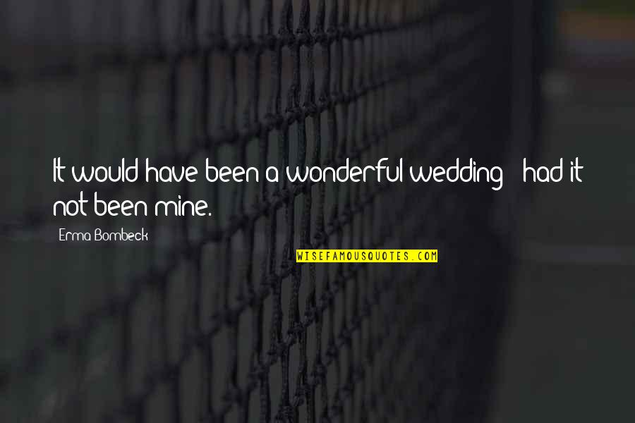 Your Mines Quotes By Erma Bombeck: It would have been a wonderful wedding -