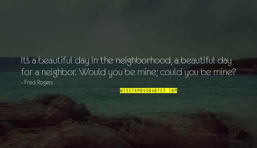 Your Mines Quotes By Fred Rogers: It's a beautiful day in the neighborhood, a
