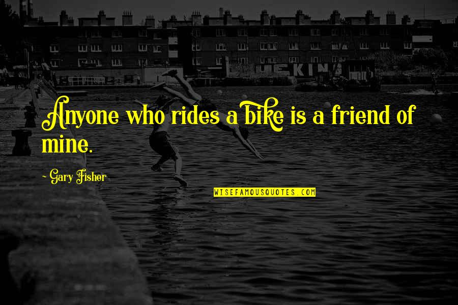 Your Mines Quotes By Gary Fisher: Anyone who rides a bike is a friend