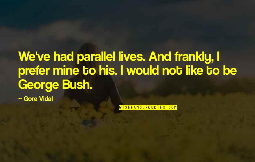 Your Mines Quotes By Gore Vidal: We've had parallel lives. And frankly, I prefer
