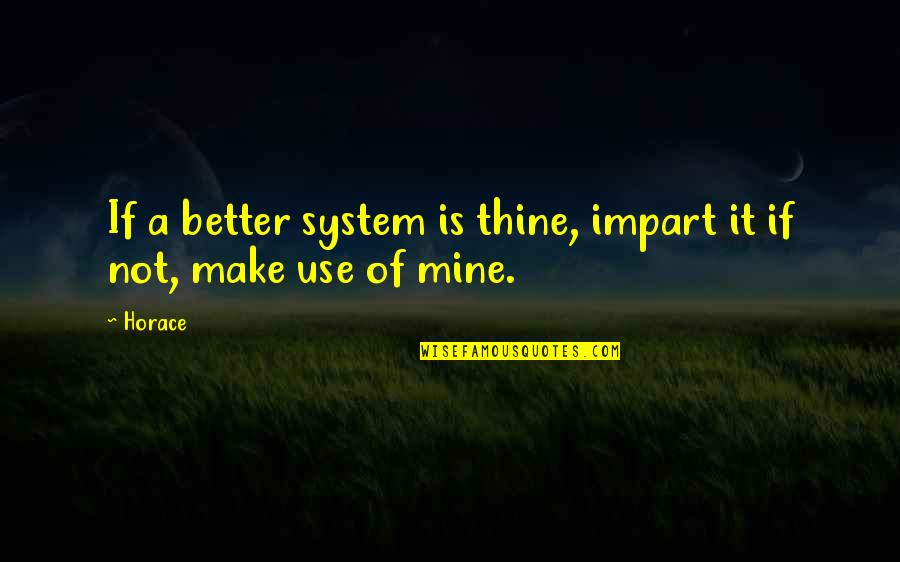 Your Mines Quotes By Horace: If a better system is thine, impart it