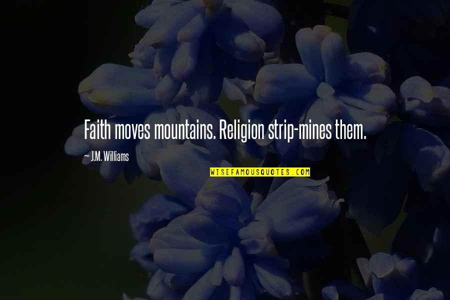 Your Mines Quotes By J.M. Williams: Faith moves mountains. Religion strip-mines them.