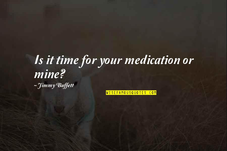 Your Mines Quotes By Jimmy Buffett: Is it time for your medication or mine?