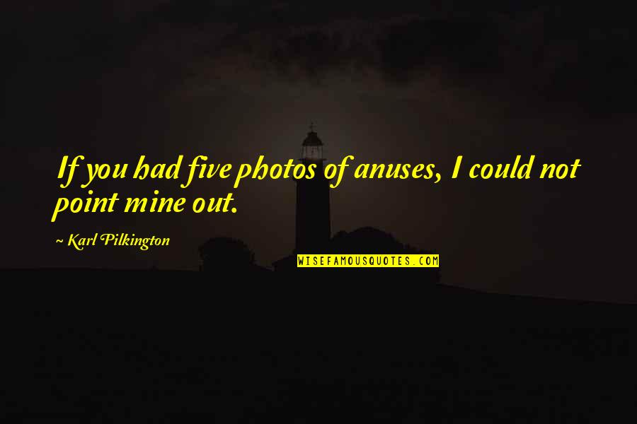 Your Mines Quotes By Karl Pilkington: If you had five photos of anuses, I
