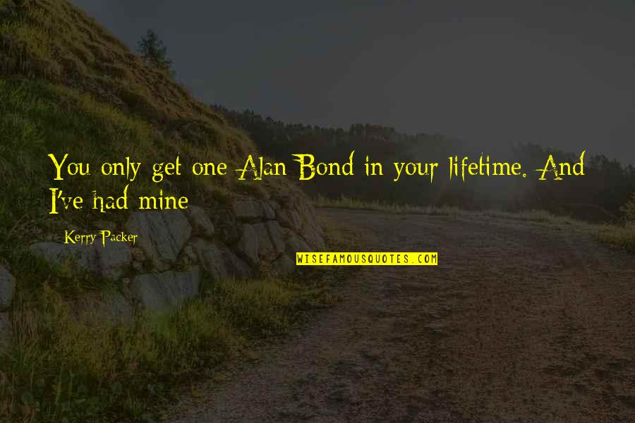 Your Mines Quotes By Kerry Packer: You only get one Alan Bond in your